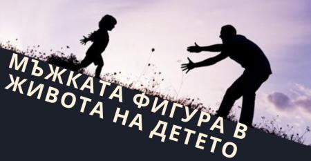 МЪЖКАТА ФИГУРА В ЖИВОТА НА ДЕТЕТО (5)